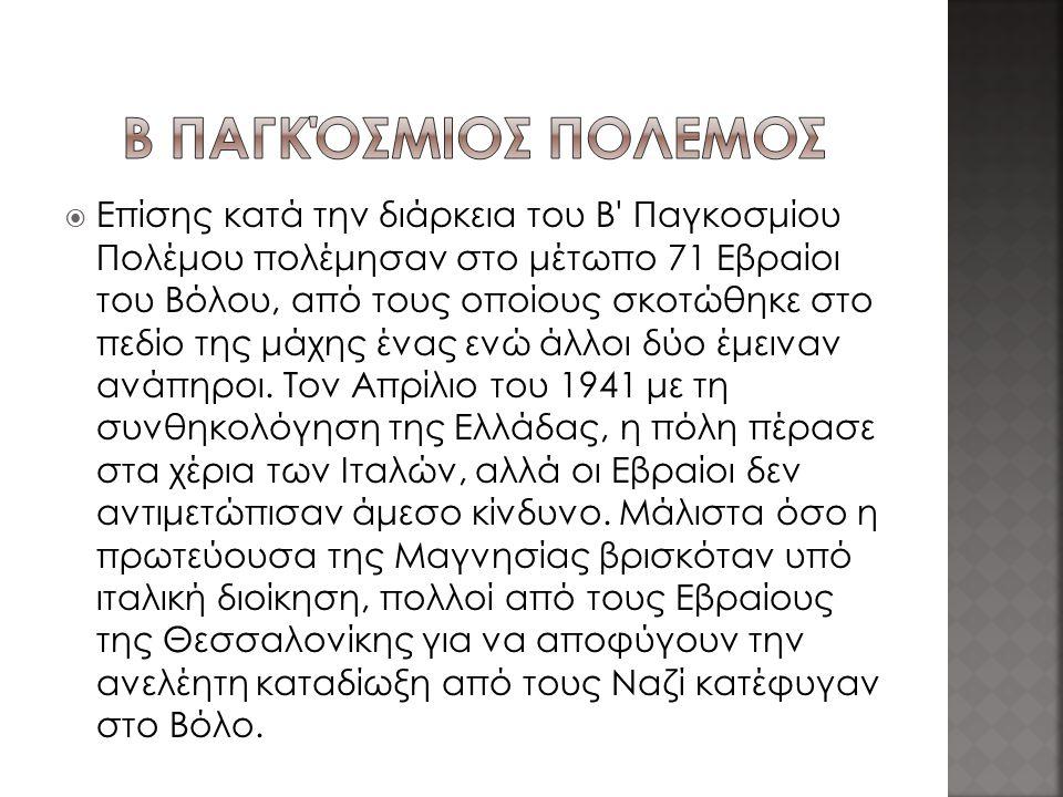  Επίσης κατά την διάρκεια του Β Παγκοσμίου Πολέμου πολέμησαν στο μέτωπο 71 Εβραίοι του Βόλου, από τους οποίους σκοτώθηκε στο πεδίο της μάχης ένας ενώ άλλοι δύο έμειναν ανάπηροι.