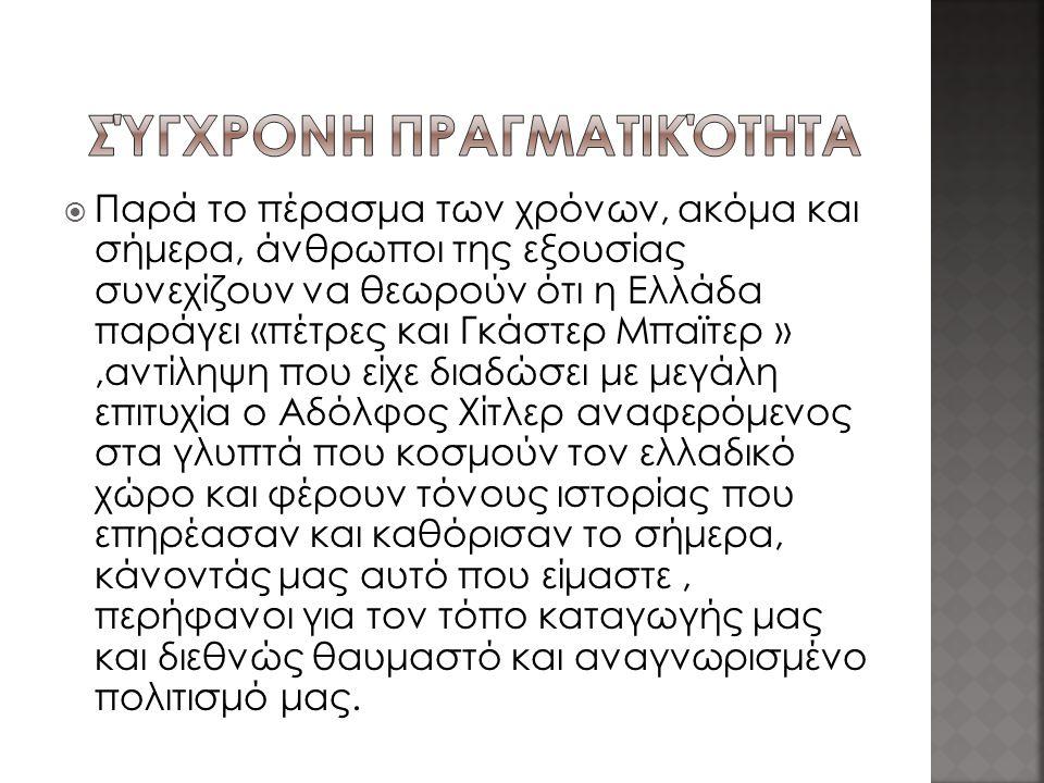  Παρά το πέρασμα των χρόνων, ακόμα και σήμερα, άνθρωποι της εξουσίας συνεχίζουν να θεωρούν ότι η Ελλάδα παράγει «πέτρες και Γκάστερ Μπαϊτερ »,αντίληψη που είχε διαδώσει με μεγάλη επιτυχία ο Αδόλφος Χίτλερ αναφερόμενος στα γλυπτά που κοσμούν τον ελλαδικό χώρο και φέρουν τόνους ιστορίας που επηρέασαν και καθόρισαν το σήμερα, κάνοντάς μας αυτό που είμαστε, περήφανοι για τον τόπο καταγωγής μας και διεθνώς θαυμαστό και αναγνωρισμένο πολιτισμό μας.