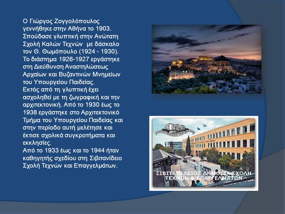 O Γιώργος Ζογγολόπουλος γεννήθηκε στην Αθήνα το 1903. Σπούδασε γλυπτική στην Ανώτατη Σχολή Καλών Τεχνών με δάσκαλο τον Θ. Θωμόπουλο (1924 - 1930). Το