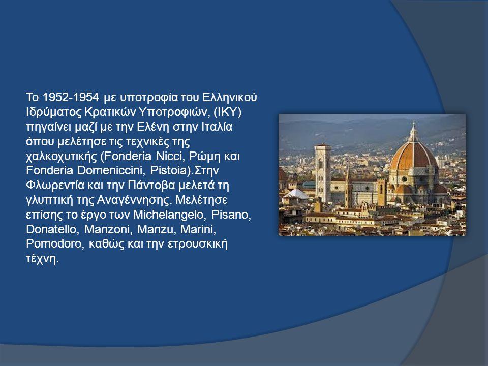 Το 1952-1954 με υποτροφία του Ελληνικού Ιδρύματος Κρατικών Υποτροφιών, (ΙΚΥ) πηγαίνει μαζί με την Ελένη στην Ιταλία όπου μελέτησε τις τεχνικές της χαλκοχυτικής (Fonderia Nicci, Ρώμη και Fonderia Domeniccini, Pistoia).Στην Φλωρεντία και την Πάντοβα μελετά τη γλυπτική της Αναγέννησης.
