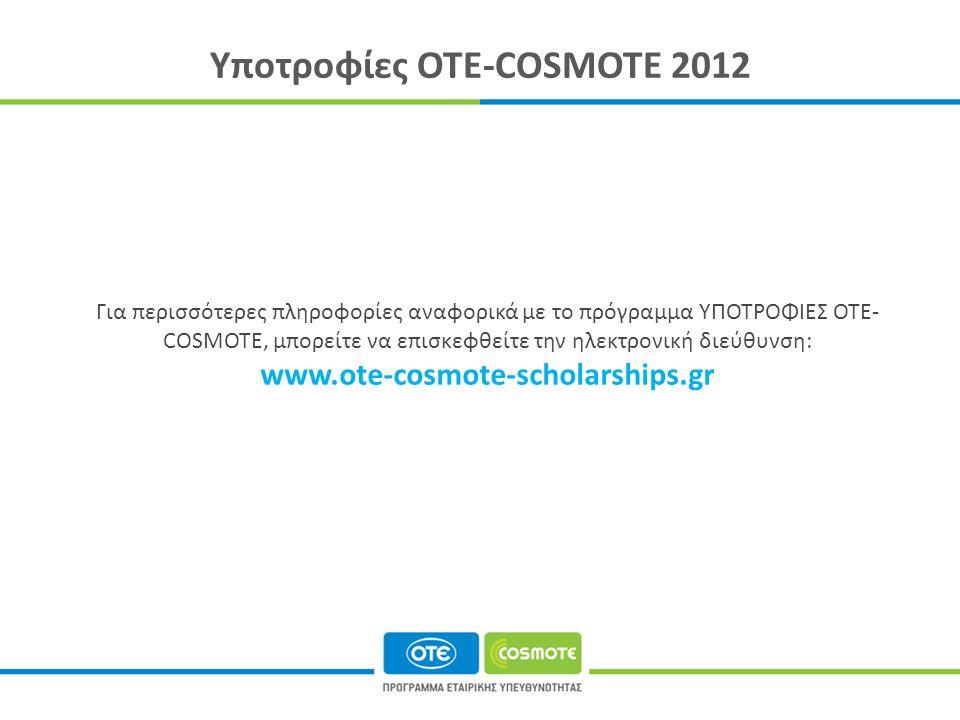 Υποτροφίες ΟΤΕ-COSMOTE 2012 Για περισσότερες πληροφορίες αναφορικά με το πρόγραμμα ΥΠΟΤΡΟΦΙΕΣ OTE- COSMOTE, μπορείτε να επισκεφθείτε την ηλεκτρονική διεύθυνση: www.ote-cosmote-scholarships.gr