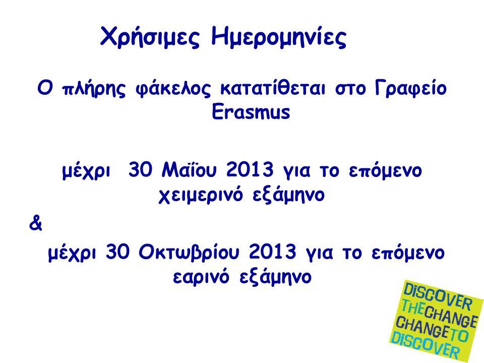 Χρήσιμες Ημερομηνίες Ο πλήρης φάκελος κατατίθεται στο Γραφείο Erasmus μέχρι 30 Μαΐου 2013 για το επόμενο χειμερινό εξάμηνο & μέχρι 30 Οκτωβρίου 2013 για το επόμενο εαρινό εξάμηνο