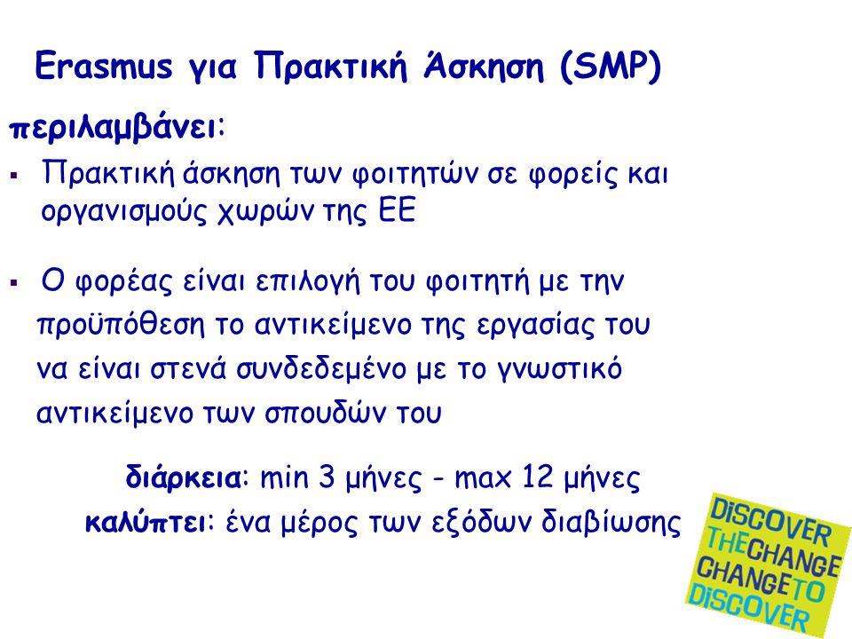 Erasmus για Πρακτική Άσκηση (SMP) περιλαμβάνει:  Πρακτική άσκηση των φοιτητών σε φορείς και οργανισμούς χωρών της ΕΕ  Ο φορέας είναι επιλογή του φοιτητή με την προϋπόθεση το αντικείμενο της εργασίας του να είναι στενά συνδεδεμένο με το γνωστικό αντικείμενο των σπουδών του διάρκεια: min 3 μήνες - max 12 μήνες καλύπτει: ένα μέρος των εξόδων διαβίωσης