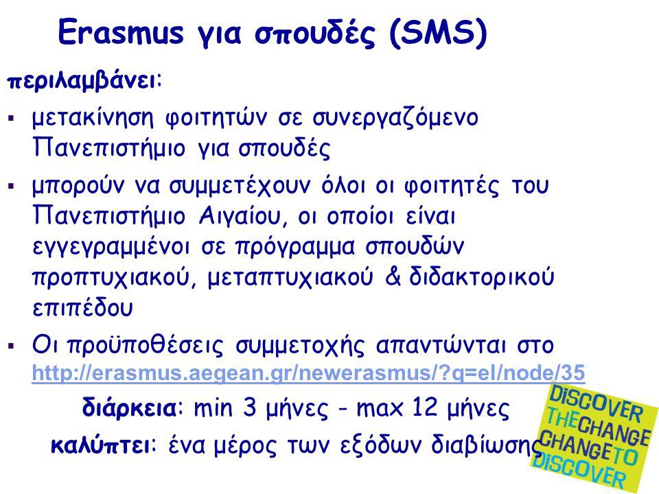 Erasmus για σπουδές (SMS) περιλαμβάνει:  μετακίνηση φοιτητών σε συνεργαζόμενο Πανεπιστήμιο για σπουδές  μπορούν να συμμετέχουν όλοι οι φοιτητές του Πανεπιστήμιο Αιγαίου, οι οποίοι είναι εγγεγραμμένοι σε πρόγραμμα σπουδών προπτυχιακού, μεταπτυχιακού & διδακτορικού επιπέδου  Οι προϋποθέσεις συμμετοχής απαντώνται στο http://erasmus.aegean.gr/newerasmus/ q=el/node/35 http://erasmus.aegean.gr/newerasmus/ q=el/node/35 διάρκεια: min 3 μήνες - max 12 μήνες καλύπτει: ένα μέρος των εξόδων διαβίωσης