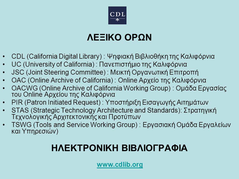 ΛΕΞΙΚΟ ΟΡΩΝ CDL (California Digital Library) : Ψηφιακή Βιβλιοθήκη της Καλιφόρνια UC (University of California) : Πανεπιστήμιο της Καλιφόρνια JSC (Joint Steering Committee) : Μεικτή Οργανωτική Επιτροπή OAC (Online Archive of California) : Online Αρχείο της Καλιφόρνια OACWG (Online Archive of California Working Group) : Ομάδα Εργασίας του Online Αρχείου της Καλιφόρνια PIR (Patron Initiated Request) : Υποστήριξη Εισαγωγής Αιτημάτων STAS (Strategic Technology Architecture and Standards): Στρατηγική Τεχνολογικής Αρχιτεκτονικής και Προτύπων TSWG (Tools and Service Working Group) : Εργασιακή Ομάδα Εργαλείων και Υπηρεσιών) ΗΛΕΚΤΡΟΝΙΚΗ ΒΙΒΛΙΟΓΡΑΦΙΑ www.cdlib.org