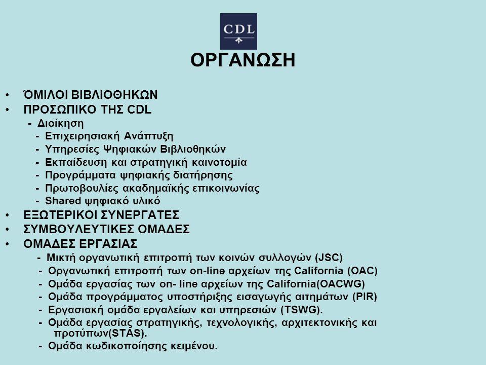ΟΡΓΑΝΩΣΗ ΌΜΙΛΟΙ ΒΙΒΛΙΟΘΗΚΩΝ ΠΡΟΣΩΠΙΚΟ ΤΗΣ CDL - Διοίκηση - Επιχειρησιακή Ανάπτυξη - Υπηρεσίες Ψηφιακών Βιβλιοθηκών - Εκπαίδευση και στρατηγική καινοτομία - Προγράμματα ψηφιακής διατήρησης - Πρωτοβουλίες ακαδημαϊκής επικοινωνίας - Shared ψηφιακό υλικό ΕΞΩΤΕΡΙΚΟΙ ΣΥΝΕΡΓΑΤΕΣ ΣΥΜΒΟΥΛΕΥΤΙΚΕΣ ΟΜΑΔΕΣ ΟΜΑΔΕΣ ΕΡΓΑΣΙΑΣ - Μικτή οργανωτική επιτροπή των κοινών συλλογών (JSC) - Οργανωτική επιτροπή των on-line αρχείων της California (OAC) - Ομάδα εργασίας των on- line αρχείων της California(OACWG) - Oμάδα προγράμματος υποστήριξης εισαγωγής αιτημάτων (PIR) - Εργασιακή ομάδα εργαλείων και υπηρεσιών (TSWG).