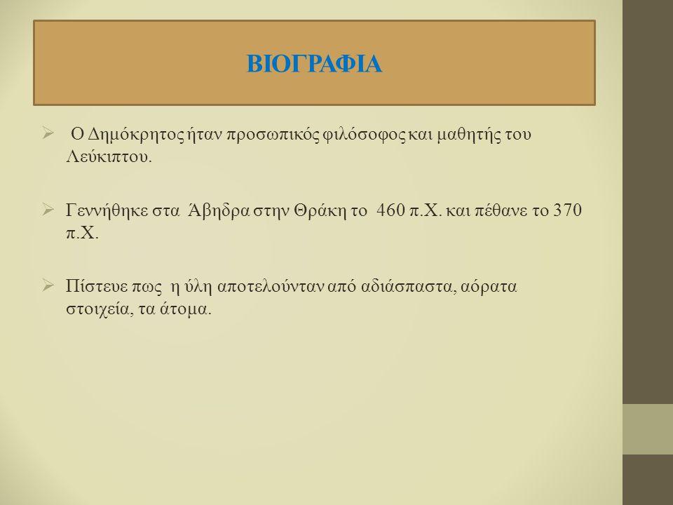 ΒΙΟΓΡΑΦΙΑ  Ο Δημόκρητος ήταν προσωπικός φιλόσοφος και μαθητής του Λεύκιπτου.  Γεννήθηκε στα Άβηδρα στην Θράκη το 460 π.Χ. και πέθανε το 370 π.Χ.  Π
