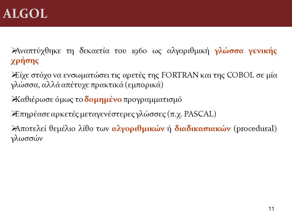 ALGOL 11  Αναπτύχθηκε τη δεκαετία του 1960 ως αλγοριθμική γλώσσα γενικής χρήσης  Είχε στόχο να ενσωματώσει τις αρετές της FORTRAN και της COBOL σε μ