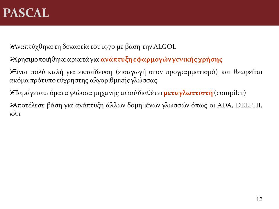 PASCAL 12  Αναπτύχθηκε τη δεκαετία του 1970 με βάση την ALGOL  Χρησιμοποιήθηκε αρκετά για ανάπτυξη εφαρμογών γενικής χρήσης  Είναι πολύ καλή για εκ