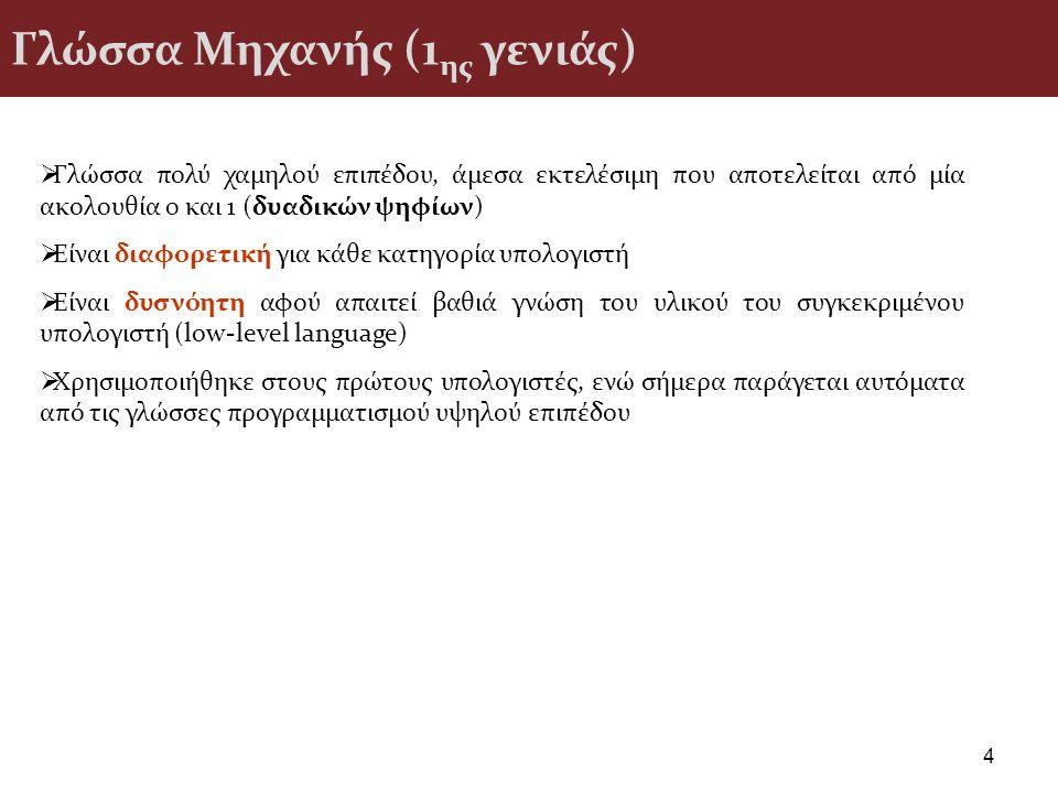 Γλώσσα Μηχανής (1 ης γενιάς) 4  Γλώσσα πολύ χαμηλού επιπέδου, άμεσα εκτελέσιμη που αποτελείται από μία ακολουθία 0 και 1 (δυαδικών ψηφίων)  Είναι δι
