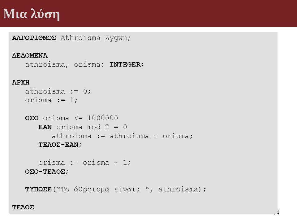 Μια λύση 44 ΑΛΓΟΡΙΘΜΟΣ Athroisma_Zygwn; ΔΕΔΟΜΕΝΑ athroisma, orisma: INTEGER; ΑΡΧΗ athroisma := 0; orisma := 1; ΟΣΟ orisma <= 1000000 ΕΑΝ orisma mod 2