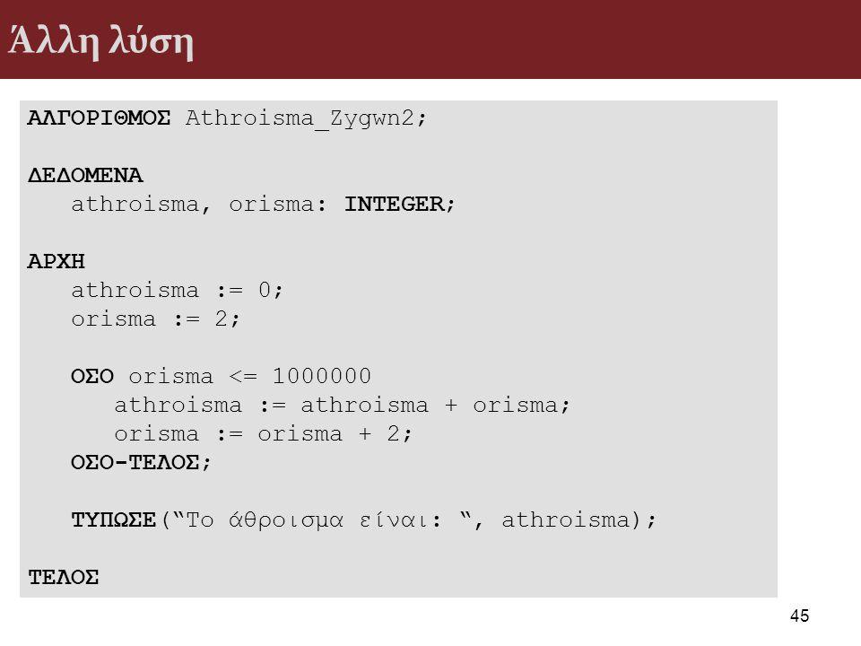 Άλλη λύση 45 ΑΛΓΟΡΙΘΜΟΣ Athroisma_Zygwn2; ΔΕΔΟΜΕΝΑ athroisma, orisma: INTEGER; ΑΡΧΗ athroisma := 0; orisma := 2; ΟΣΟ orisma <= 1000000 athroisma := at