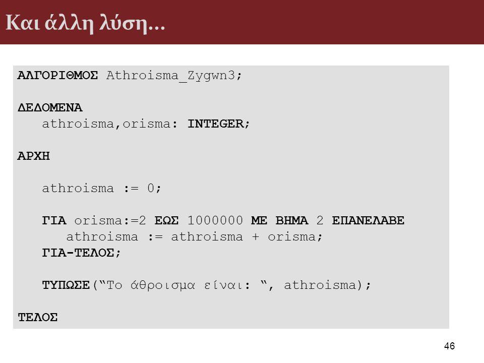 Και άλλη λύση... 46 ΑΛΓΟΡΙΘΜΟΣ Athroisma_Zygwn3; ΔΕΔΟΜΕΝΑ athroisma,orisma: INTEGER; ΑΡΧΗ athroisma := 0; ΓΙΑ orisma:=2 ΕΩΣ 1000000 ΜΕ ΒΗΜΑ 2 ΕΠΑΝΕΛΑΒ