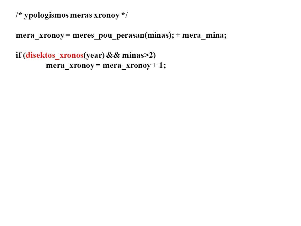 /* pairnei ton mina toy xronoy kai ypologizei kai epistrefei tis meres pou perasan stoys proigoumenous mines */ int meres_pou_perasan(int minas) {int meres; /* meres proigoumenwv minwn*/ /* 1 0, 2 31, 3 59, 4 90 ktl */ switch(month){ case 1: meres = 0; break; case 2: meres = JAN_DAYS; break; case3: meres = JAN_2_FEB_DAYS; break; ………………….