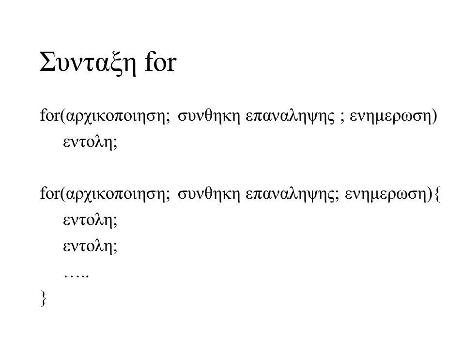 Συνταξη for for(αρχικοποιηση; συνθηκη επαναληψης ; ενημερωση) εντολη; for(αρχικοποιηση; συνθηκη επαναληψης; ενημερωση){ εντολη; …..