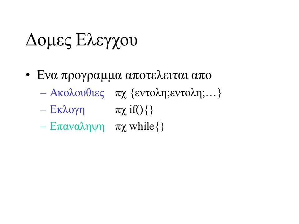 Χρηση Βροχων Για επαναληψη λειτουργικοτητας –μετρητης (counter) επαναλαβε εαν μετρητης μικροτερος(μεγαλυτερος) μια τιμης –σημαια (sentinel, flag) επανελαβε εαν διαφορο του EOF, -1 κτλ –συνθηκη/ελεγχος(conditional) επαναλαβε εφοσον συνθηκη δεν ισχυει –συνδυασμος (με χρηση λογικων τελεστων)
