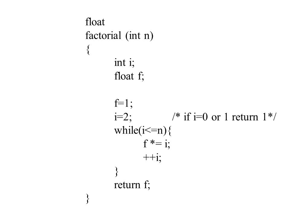 float factorial (int n) { int i; float f; f=1; i=2;/* if i=0 or 1 return 1*/ while(i<=n){ f *= i; ++i; } return f; }