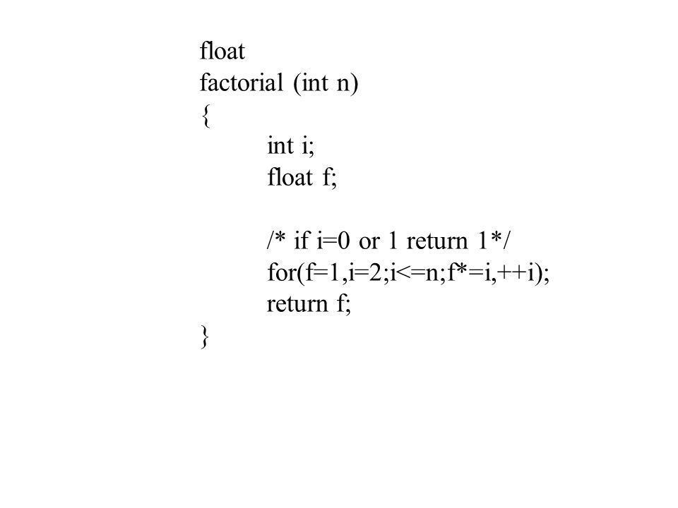 float factorial (int n) { int i; float f; /* if i=0 or 1 return 1*/ for(f=1,i=2;i<=n;f*=i,++i); return f; }
