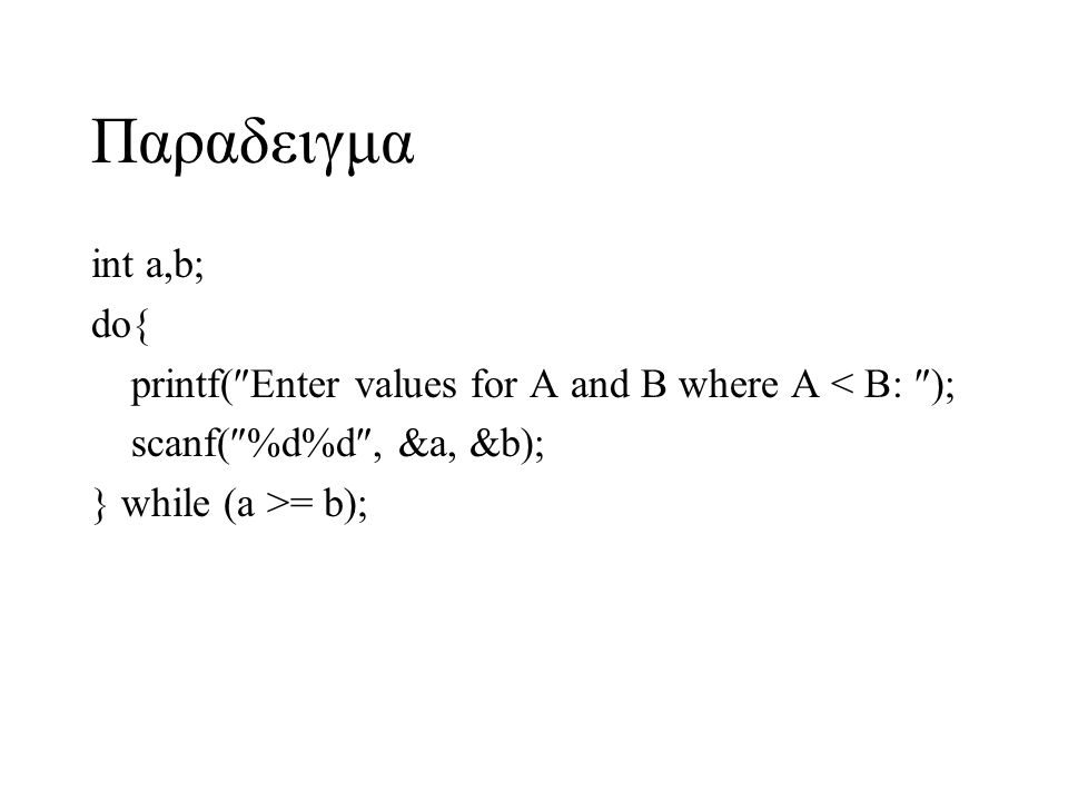 Παραδειγμα int a,b; do{ printf(  Enter values for A and B where A < B:  ); scanf(  %d%d , &a, &b); } while (a >= b);