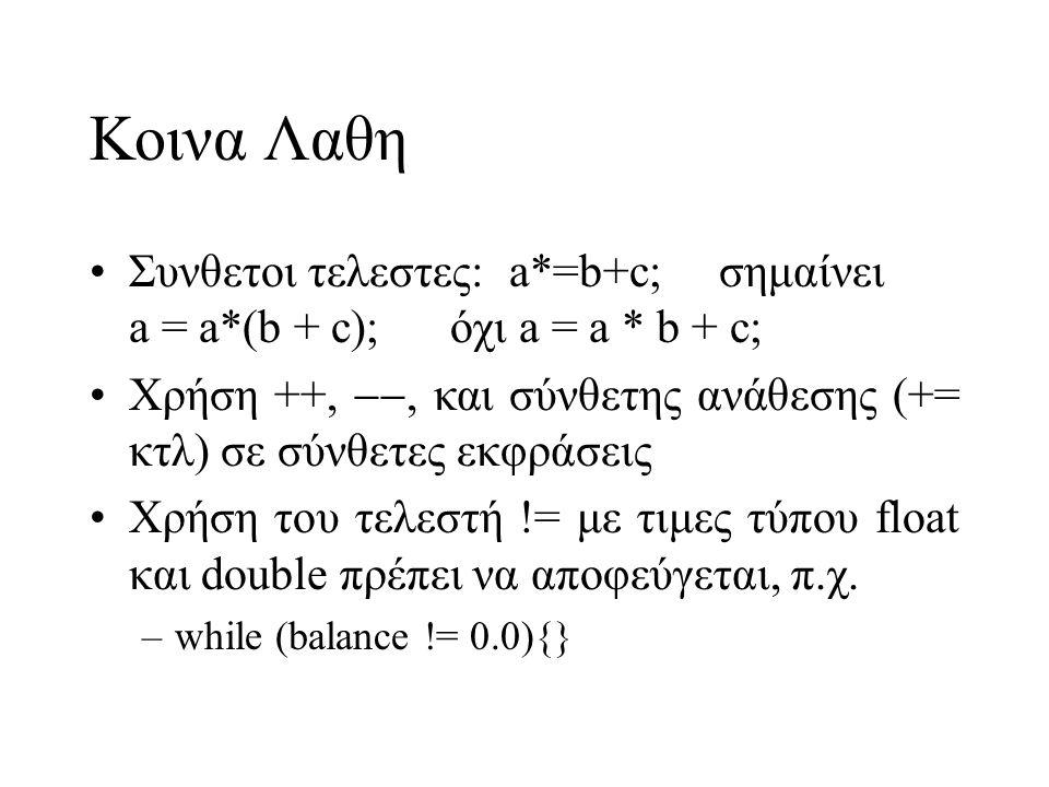 Κοινα Λαθη Συνθετοι τελεστες:a*=b+c;σημαίνει a = a*(b + c); όχι a = a * b + c; Χρήση ++, , και σύνθετης ανάθεσης (+= κτλ) σε σύνθετες εκφράσεις Χρήση του τελεστή != με τιμες τύπου float και double πρέπει να αποφεύγεται, π.χ.