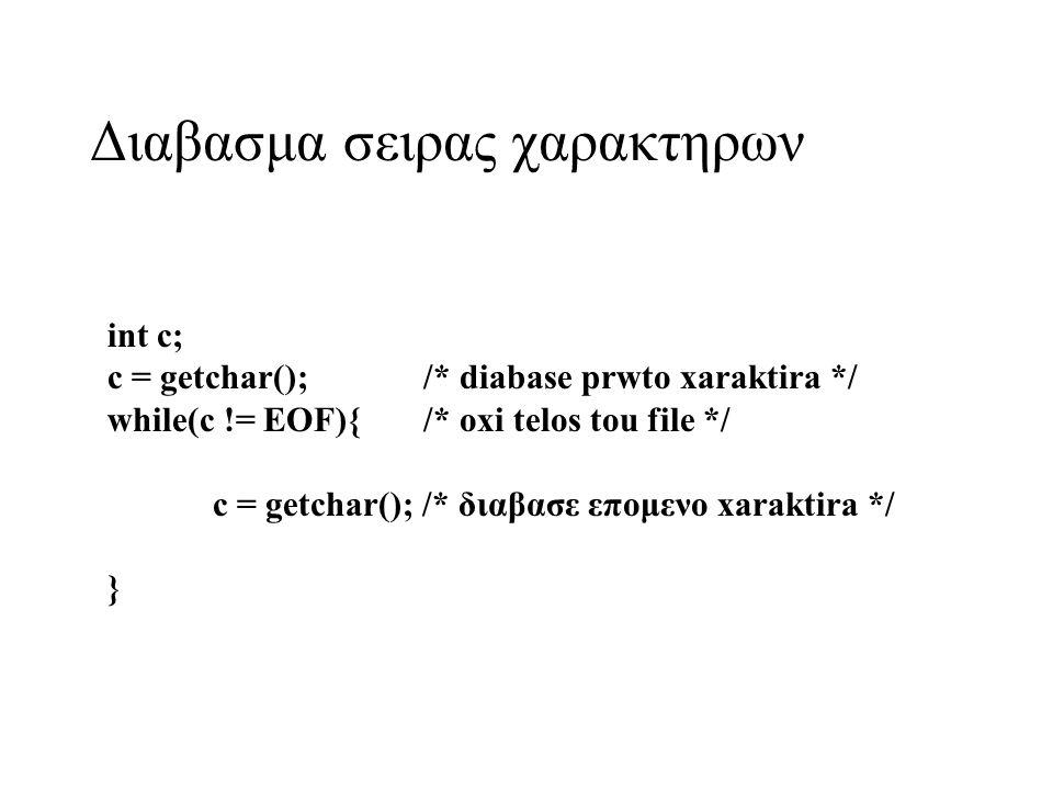 Διαβασμα σειρας χαρακτηρων int c; c = getchar(); /* diabase prwto xaraktira */ while(c != EOF){/* oxi telos tou file */ c = getchar(); /* διαβασε επομενο xaraktira */ }