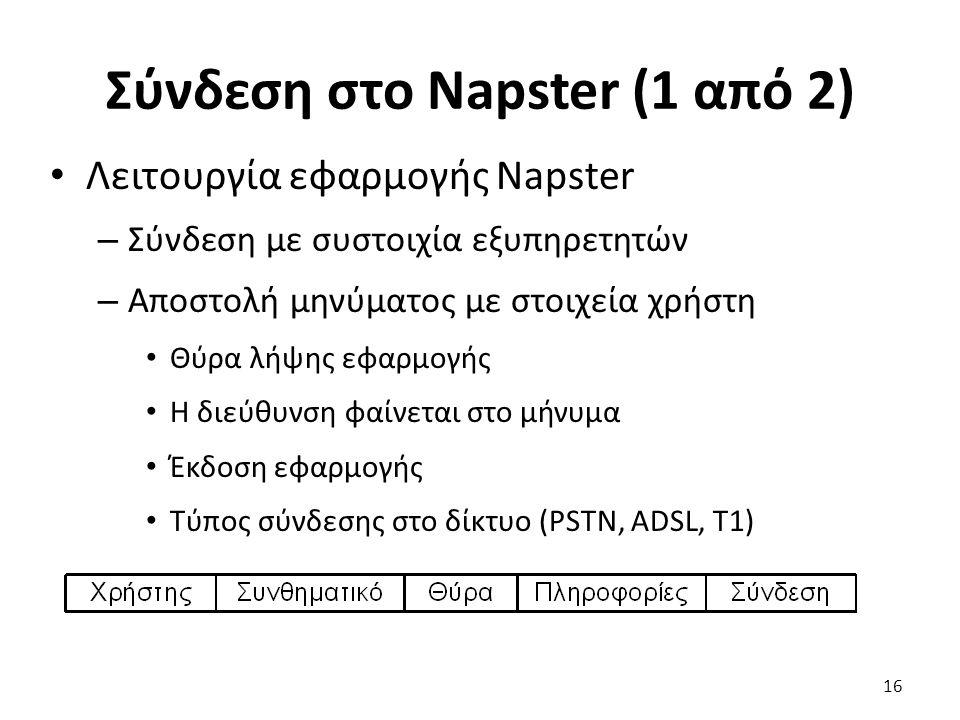 Σύνδεση στο Napster (1 από 2) Λειτουργία εφαρμογής Napster – Σύνδεση με συστοιχία εξυπηρετητών – Αποστολή μηνύματος με στοιχεία χρήστη Θύρα λήψης εφαρμογής Η διεύθυνση φαίνεται στο μήνυμα Έκδοση εφαρμογής Τύπος σύνδεσης στο δίκτυο (PSTN, ADSL, T1) 16
