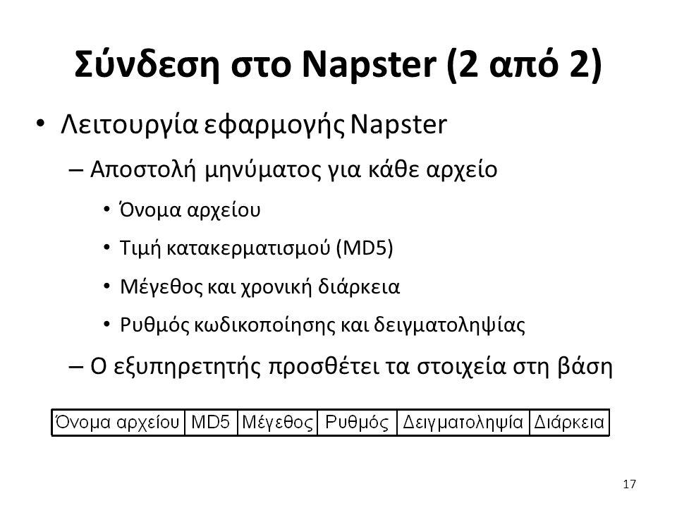 Σύνδεση στο Napster (2 από 2) Λειτουργία εφαρμογής Napster – Αποστολή μηνύματος για κάθε αρχείο Όνομα αρχείου Τιμή κατακερματισμού (MD5) Μέγεθος και χρονική διάρκεια Ρυθμός κωδικοποίησης και δειγματοληψίας – Ο εξυπηρετητής προσθέτει τα στοιχεία στη βάση 17