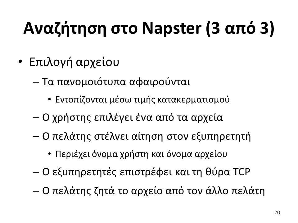 Αναζήτηση στο Napster (3 από 3) Επιλογή αρχείου – Τα πανομοιότυπα αφαιρούνται Εντοπίζονται μέσω τιμής κατακερματισμού – Ο χρήστης επιλέγει ένα από τα αρχεία – Ο πελάτης στέλνει αίτηση στον εξυπηρετητή Περιέχει όνομα χρήστη και όνομα αρχείου – Ο εξυπηρετητές επιστρέφει και τη θύρα TCP – Ο πελάτης ζητά το αρχείο από τον άλλο πελάτη 20