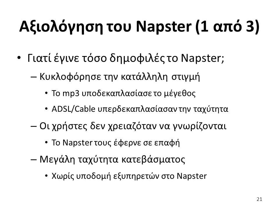 Αξιολόγηση του Napster (1 από 3) Γιατί έγινε τόσο δημοφιλές το Napster; – Κυκλοφόρησε την κατάλληλη στιγμή Το mp3 υποδεκαπλασίασε το μέγεθος ADSL/Cable υπερδεκαπλασίασαν την ταχύτητα – Οι χρήστες δεν χρειαζόταν να γνωρίζονται Το Napster τους έφερνε σε επαφή – Μεγάλη ταχύτητα κατεβάσματος Χωρίς υποδομή εξυπηρετών στο Napster 21