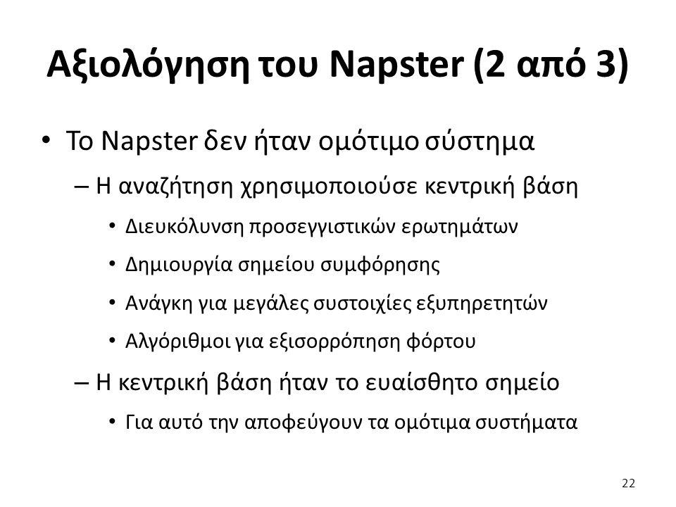 Αξιολόγηση του Napster (2 από 3) Το Napster δεν ήταν ομότιμο σύστημα – Η αναζήτηση χρησιμοποιούσε κεντρική βάση Διευκόλυνση προσεγγιστικών ερωτημάτων Δημιουργία σημείου συμφόρησης Ανάγκη για μεγάλες συστοιχίες εξυπηρετητών Αλγόριθμοι για εξισορρόπηση φόρτου – Η κεντρική βάση ήταν το ευαίσθητο σημείο Για αυτό την αποφεύγουν τα ομότιμα συστήματα 22