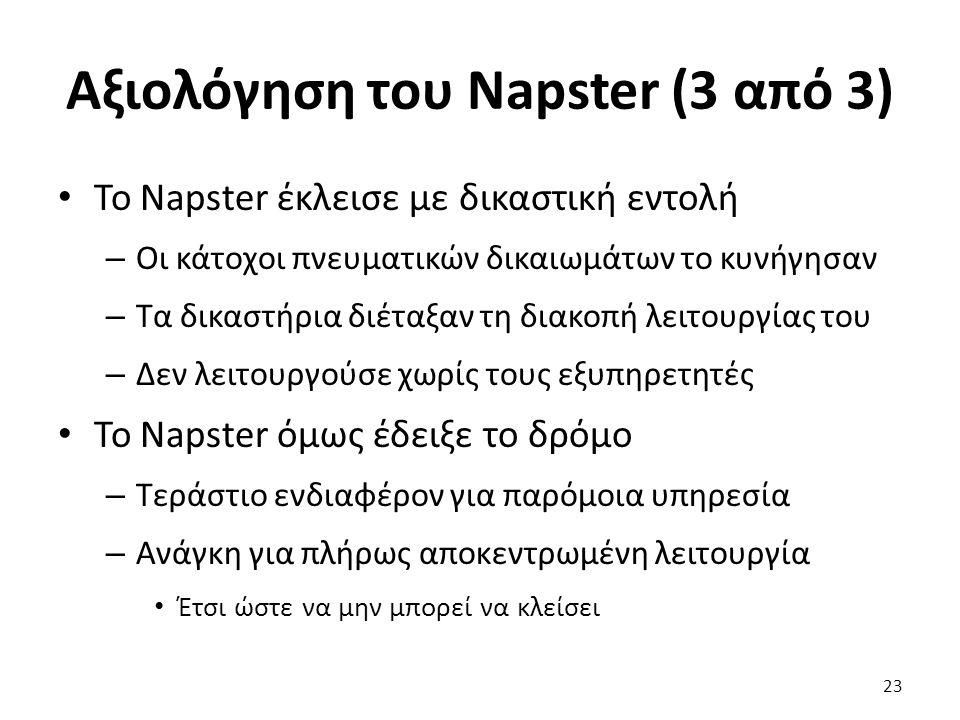 Αξιολόγηση του Napster (3 από 3) Το Napster έκλεισε με δικαστική εντολή – Οι κάτοχοι πνευματικών δικαιωμάτων το κυνήγησαν – Τα δικαστήρια διέταξαν τη διακοπή λειτουργίας του – Δεν λειτουργούσε χωρίς τους εξυπηρετητές Το Napster όμως έδειξε το δρόμο – Τεράστιο ενδιαφέρον για παρόμοια υπηρεσία – Ανάγκη για πλήρως αποκεντρωμένη λειτουργία Έτσι ώστε να μην μπορεί να κλείσει 23