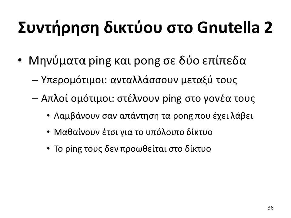 Συντήρηση δικτύου στο Gnutella 2 Μηνύματα ping και pong σε δύο επίπεδα – Υπερομότιμοι: ανταλλάσσουν μεταξύ τους – Απλοί ομότιμοι: στέλνουν ping στο γονέα τους Λαμβάνουν σαν απάντηση τα pong που έχει λάβει Μαθαίνουν έτσι για το υπόλοιπο δίκτυο Το ping τους δεν προωθείται στο δίκτυο 36