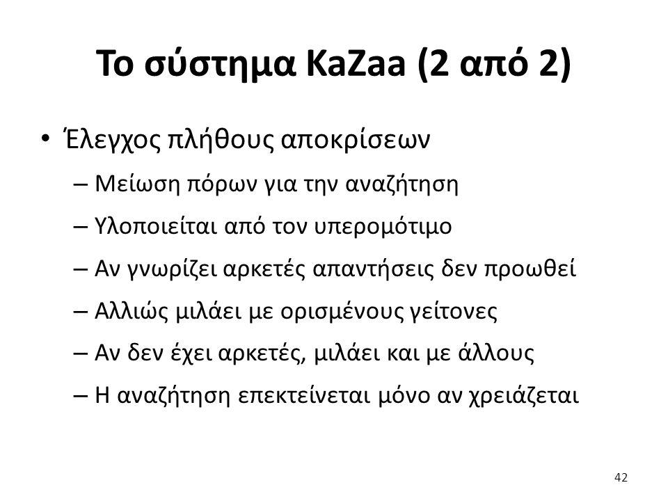 Το σύστημα KaZaa (2 από 2) Έλεγχος πλήθους αποκρίσεων – Μείωση πόρων για την αναζήτηση – Υλοποιείται από τον υπερομότιμο – Αν γνωρίζει αρκετές απαντήσεις δεν προωθεί – Αλλιώς μιλάει με ορισμένους γείτονες – Αν δεν έχει αρκετές, μιλάει και με άλλους – Η αναζήτηση επεκτείνεται μόνο αν χρειάζεται 42