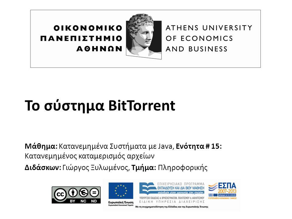 Το σύστημα BitTorrent Μάθημα: Κατανεμημένα Συστήματα με Java, Ενότητα # 15: Κατανεμημένος καταμερισμός αρχείων Διδάσκων: Γιώργος Ξυλωμένος, Τμήμα: Πληροφορικής
