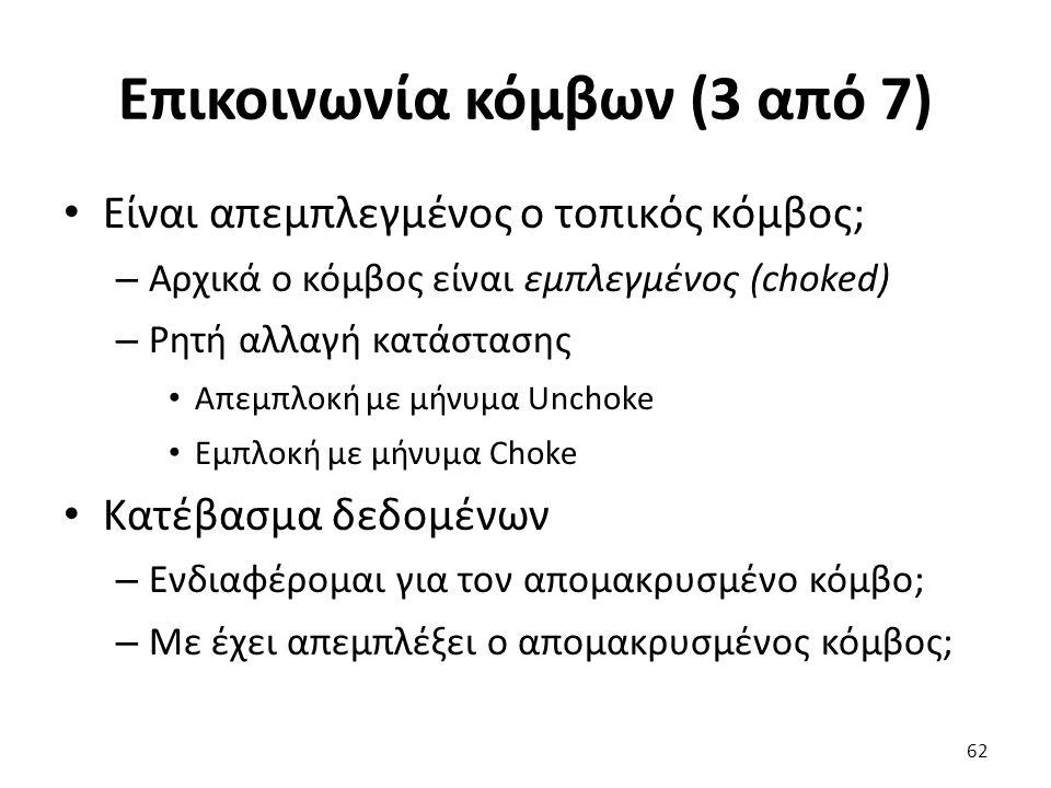 Επικοινωνία κόμβων (3 από 7) Είναι απεμπλεγμένος ο τοπικός κόμβος; – Αρχικά ο κόμβος είναι εμπλεγμένος (choked) – Ρητή αλλαγή κατάστασης Απεμπλοκή με μήνυμα Unchoke Εμπλοκή με μήνυμα Choke Κατέβασμα δεδομένων – Ενδιαφέρομαι για τον απομακρυσμένο κόμβο; – Με έχει απεμπλέξει ο απομακρυσμένος κόμβος; 62