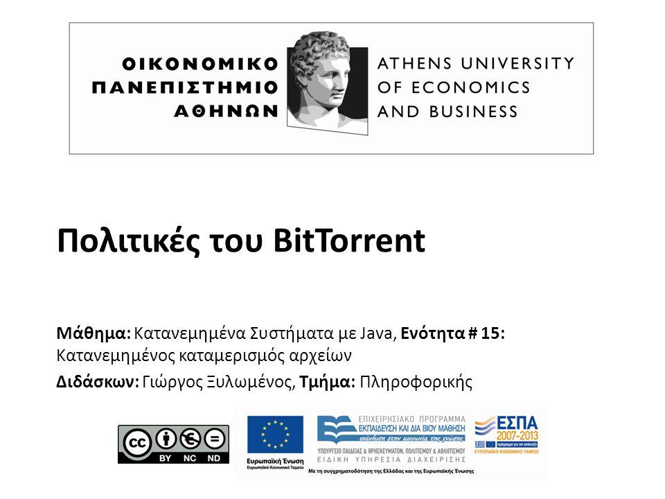 Πολιτικές του BitTorrent Μάθημα: Κατανεμημένα Συστήματα με Java, Ενότητα # 15: Κατανεμημένος καταμερισμός αρχείων Διδάσκων: Γιώργος Ξυλωμένος, Τμήμα: Πληροφορικής