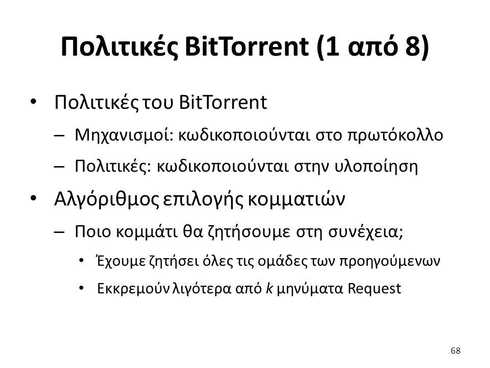 Πολιτικές BitTorrent (1 από 8) Πολιτικές του BitTorrent – Μηχανισμοί: κωδικοποιούνται στο πρωτόκολλο – Πολιτικές: κωδικοποιούνται στην υλοποίηση Αλγόριθμος επιλογής κομματιών – Ποιο κομμάτι θα ζητήσουμε στη συνέχεια; Έχουμε ζητήσει όλες τις ομάδες των προηγούμενων Εκκρεμούν λιγότερα από k μηνύματα Request 68