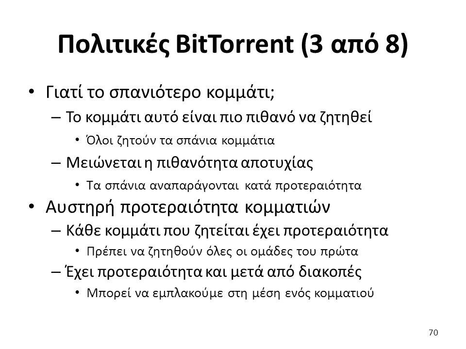 Πολιτικές BitTorrent (3 από 8) Γιατί το σπανιότερο κομμάτι; – Το κομμάτι αυτό είναι πιο πιθανό να ζητηθεί Όλοι ζητούν τα σπάνια κομμάτια – Μειώνεται η πιθανότητα αποτυχίας Τα σπάνια αναπαράγονται κατά προτεραιότητα Αυστηρή προτεραιότητα κομματιών – Κάθε κομμάτι που ζητείται έχει προτεραιότητα Πρέπει να ζητηθούν όλες οι ομάδες του πρώτα – Έχει προτεραιότητα και μετά από διακοπές Μπορεί να εμπλακούμε στη μέση ενός κομματιού 70
