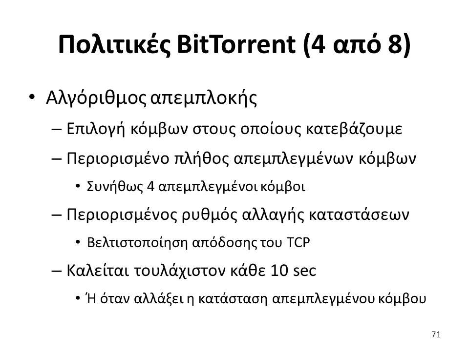 Πολιτικές BitTorrent (4 από 8) Αλγόριθμος απεμπλοκής – Επιλογή κόμβων στους οποίους κατεβάζουμε – Περιορισμένο πλήθος απεμπλεγμένων κόμβων Συνήθως 4 απεμπλεγμένοι κόμβοι – Περιορισμένος ρυθμός αλλαγής καταστάσεων Βελτιστοποίηση απόδοσης του TCP – Καλείται τουλάχιστον κάθε 10 sec Ή όταν αλλάξει η κατάσταση απεμπλεγμένου κόμβου 71