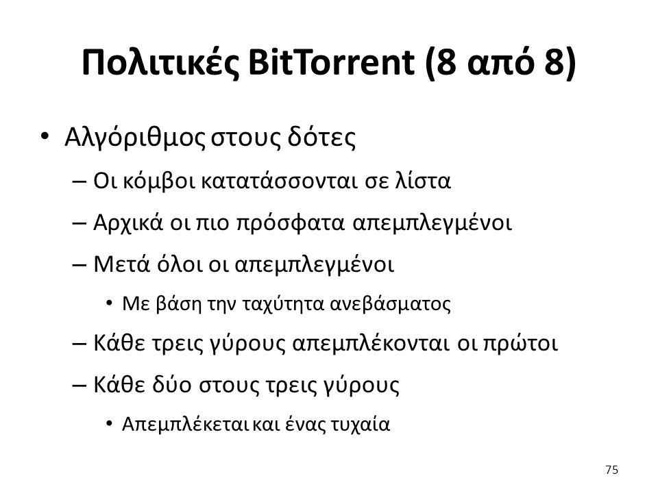 Πολιτικές BitTorrent (8 από 8) Αλγόριθμος στους δότες – Οι κόμβοι κατατάσσονται σε λίστα – Αρχικά οι πιο πρόσφατα απεμπλεγμένοι – Μετά όλοι οι απεμπλεγμένοι Με βάση την ταχύτητα ανεβάσματος – Κάθε τρεις γύρους απεμπλέκονται οι πρώτοι – Κάθε δύο στους τρεις γύρους Απεμπλέκεται και ένας τυχαία 75