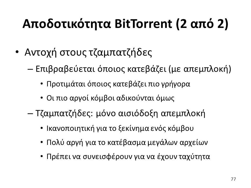 Αποδοτικότητα BitTorrent (2 από 2) Αντοχή στους τζαμπατζήδες – Επιβραβεύεται όποιος κατεβάζει (με απεμπλοκή) Προτιμάται όποιος κατεβάζει πιο γρήγορα Οι πιο αργοί κόμβοι αδικούνται όμως – Τζαμπατζήδες: μόνο αισιόδοξη απεμπλοκή Ικανοποιητική για το ξεκίνημα ενός κόμβου Πολύ αργή για το κατέβασμα μεγάλων αρχείων Πρέπει να συνεισφέρουν για να έχουν ταχύτητα 77