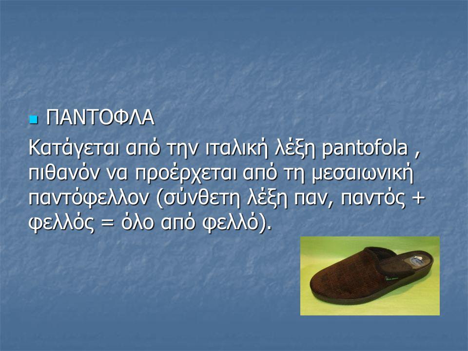 ΠΑΝΤΟΦΛΑ ΠΑΝΤΟΦΛΑ Κατάγεται από την ιταλική λέξη pantofola, πιθανόν να προέρχεται από τη μεσαιωνική παντόφελλον (σύνθετη λέξη παν, παντός + φελλός = ό