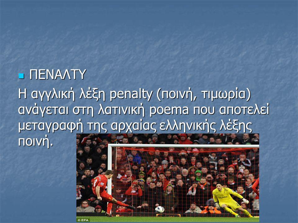 ΠΕΝΑΛΤΥ ΠΕΝΑΛΤΥ H αγγλική λέξη penalty (ποινή, τιμωρία) ανάγεται στη λατινική poema που αποτελεί μεταγραφή της αρχαίας ελληνικής λέξης ποινή.