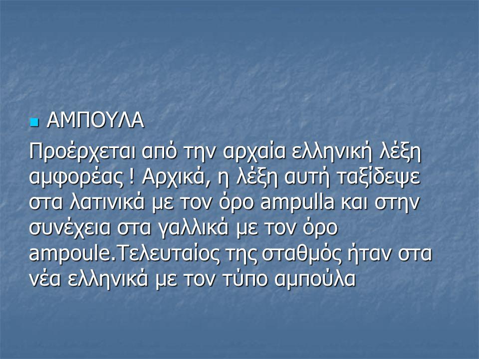 ΑΜΠΟΥΛΑ ΑΜΠΟΥΛΑ Προέρχεται από την αρχαία ελληνική λέξη αμφορέας ! Αρχικά, η λέξη αυτή ταξίδεψε στα λατινικά με τον όρο ampulla και στην συνέχεια στα
