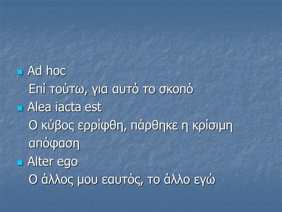 Αd hoc Αd hoc Eπί τούτω, για αυτό το σκοπό Eπί τούτω, για αυτό το σκοπό Alea iacta est Alea iacta est O κύβος ερρίφθη, πάρθηκε η κρίσιμη O κύβος ερρίφ