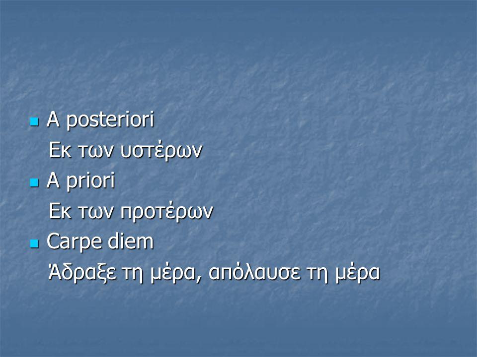 Α posteriori Α posteriori Eκ των υστέρων Eκ των υστέρων Α priori Α priori Εκ των προτέρων Εκ των προτέρων Carpe diem Carpe diem Άδραξε τη μέρα, απόλαυ