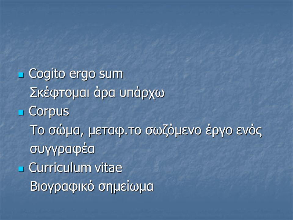 Cogito ergo sum Cogito ergo sum Σκέφτομαι άρα υπάρχω Σκέφτομαι άρα υπάρχω Corpus Corpus To σώμα, μεταφ.το σωζόμενο έργο ενός To σώμα, μεταφ.το σωζόμεν