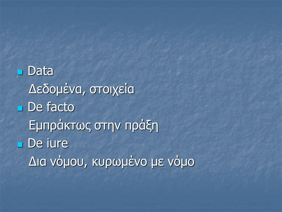 Data Data Δεδομένα, στοιχεία Δεδομένα, στοιχεία De facto De facto Eμπράκτως στην πράξη Eμπράκτως στην πράξη De iure De iure Δια νόμου, κυρωμένο με νόμ