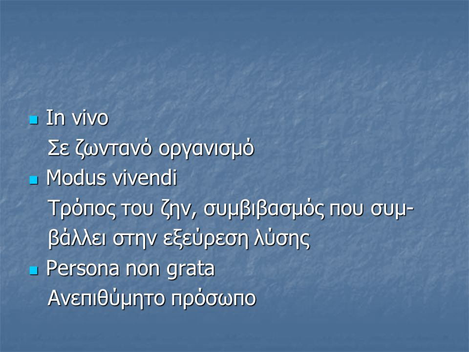 Ιn vivo Ιn vivo Σε ζωντανό οργανισμό Σε ζωντανό οργανισμό Modus vivendi Modus vivendi Tρόπος του ζην, συμβιβασμός που συμ- Tρόπος του ζην, συμβιβασμός