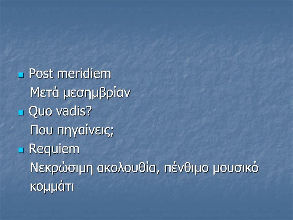 Post meridiem Post meridiem Mετά μεσημβρίαν Mετά μεσημβρίαν Quo vadis? Quo vadis? Που πηγαίνεις; Που πηγαίνεις; Requiem Requiem Νεκρώσιμη ακολουθία, π